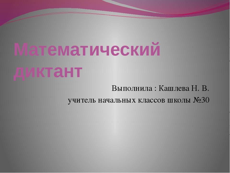 Математический диктант Выполнила : Кашлева Н. В. учитель начальных классов шк...