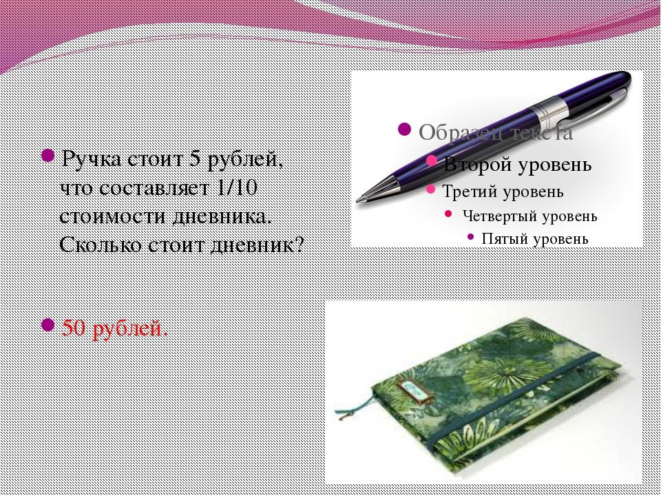 Ручка стоит 5 рублей, что составляет 1/10 стоимости дневника. Сколько стоит д...