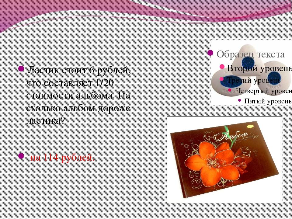 Ластик стоит 6 рублей, что составляет 1/20 стоимости альбома. На сколько аль...