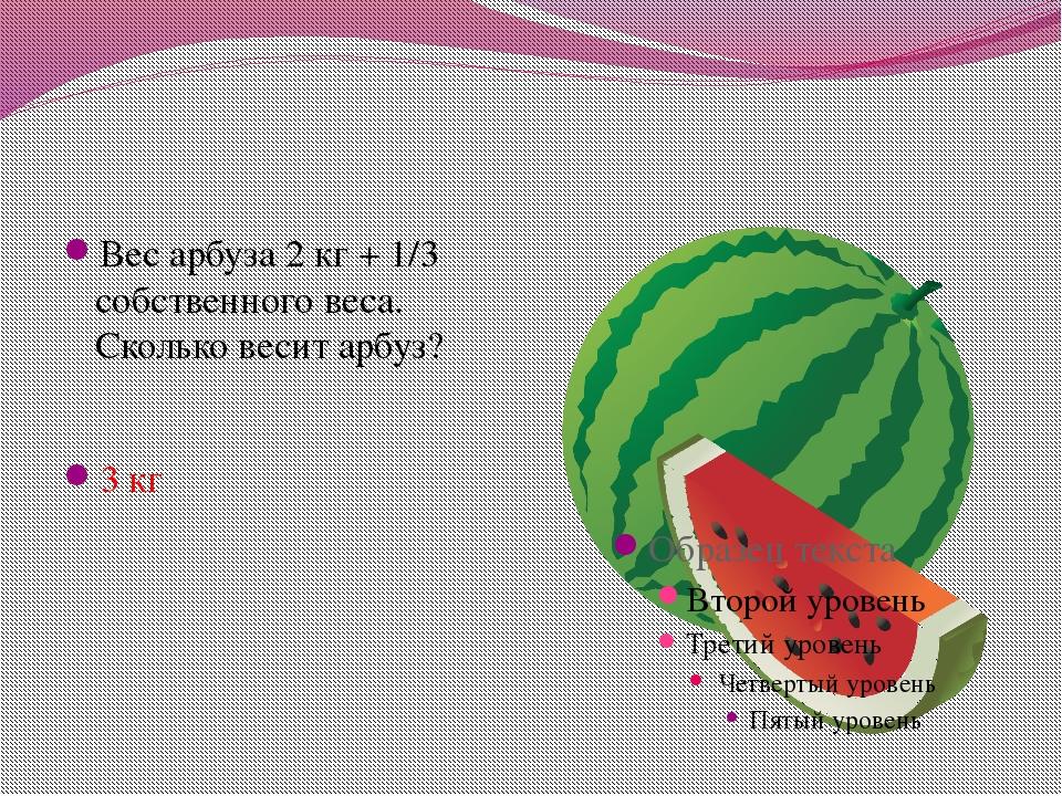 Вес арбуза 2 кг + 1/3 собственного веса. Сколько весит арбуз? 3 кг