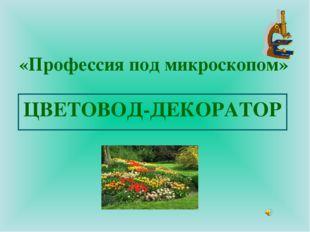 «Профессия под микроскопом» ЦВЕТОВОД-ДЕКОРАТОР