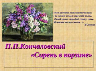 П.П.Кончаловский «Сирень в корзине» «Нет радости, когда взгляну на вазу, Где