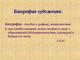 Биография художника: Биография - (от био и графия), жизнеописание. Б. воссоз