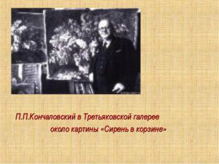 П.П.Кончаловский в Третьяковской галерее около картины «Сирень в корзине»