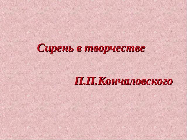 Сирень в творчестве П.П.Кончаловского
