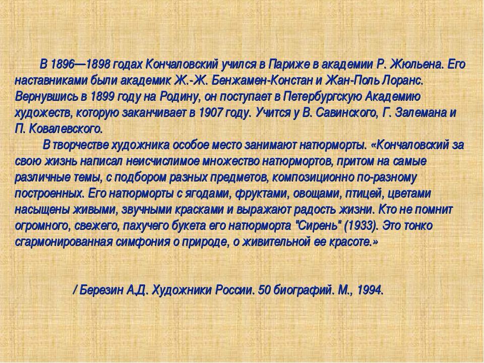 В 1896—1898 годах Кончаловский учился в Париже в академии Р. Жюльена. Его на...