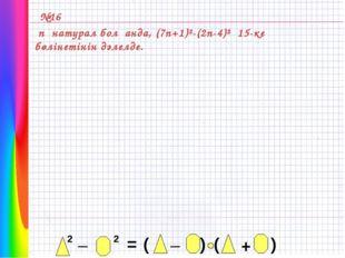 №16 n натурал болғанда, (7n+1)²-(2n-4)² 15-ке бөлінетінін дәлелде.