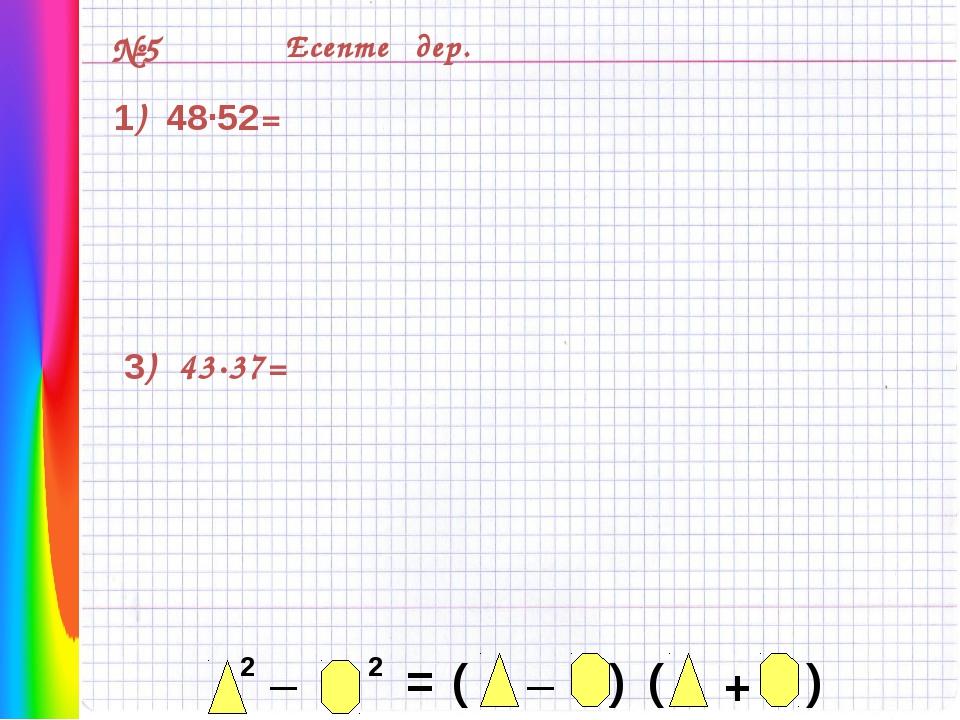 №5 Есептеңдер. 1) 48·52= 3) 43·37= 2 _ 2 = _ ( ) ( ) +