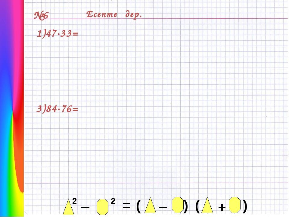 №6 Есептеңдер. 1)47·33= 3)84·76= 2 _ 2 = _ ( ) ( ) +
