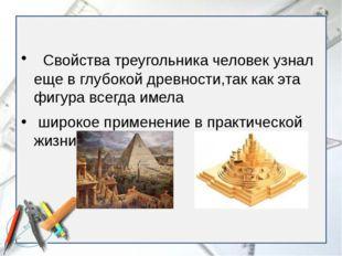 Свойства треугольника человек узнал еще в глубокой древности,так как эта фиг