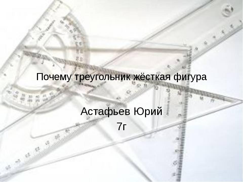 Почему треугольник жёсткая фигура Астафьев Юрий 7г