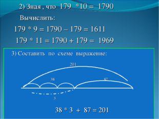 2) Зная , что 179 *10 = 1790 Вычислить: 179 * 9 = 1790 – 179 = 1611 179 * 11