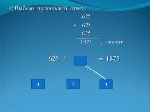 4) Выбери правильный ответ : 625 + 625 625 1875 , значит 625 * = 1875 3 5 4