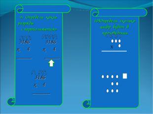 9) Определи какие разряды « переполняются» 3186 3186 х 4 х 4 _____ _____ 3186