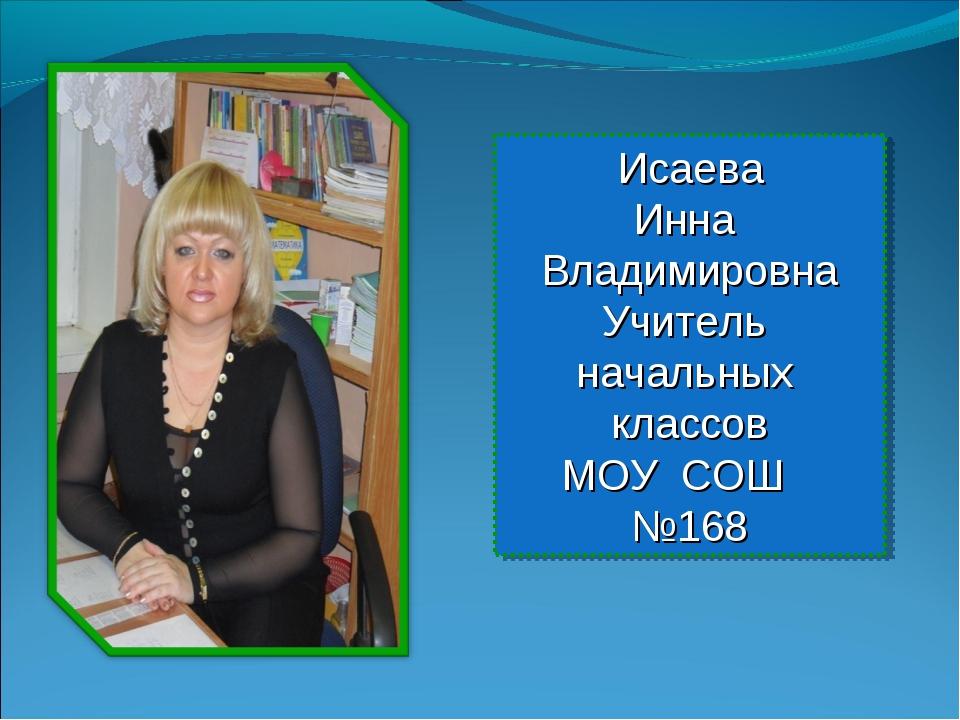 Исаева Инна Владимировна Учитель начальных классов МОУ СОШ №168