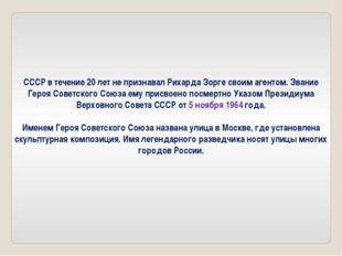 СССР в течение 20 лет не признавал Рихарда Зорге своим агентом. Звание Героя