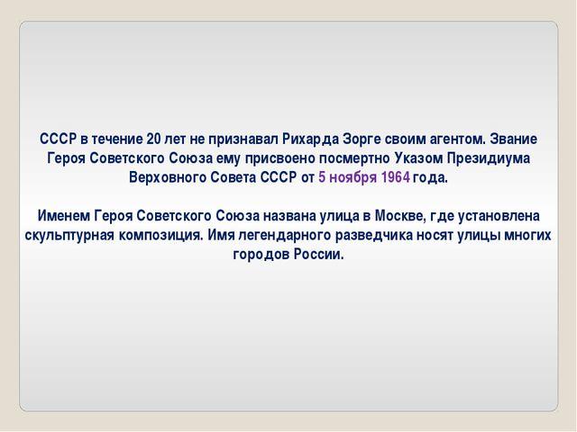 СССР в течение 20 лет не признавал Рихарда Зорге своим агентом. Звание Героя...
