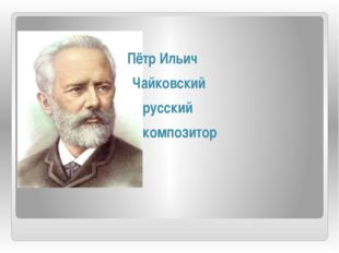 Пётр Ильич Чайковский русский композитор