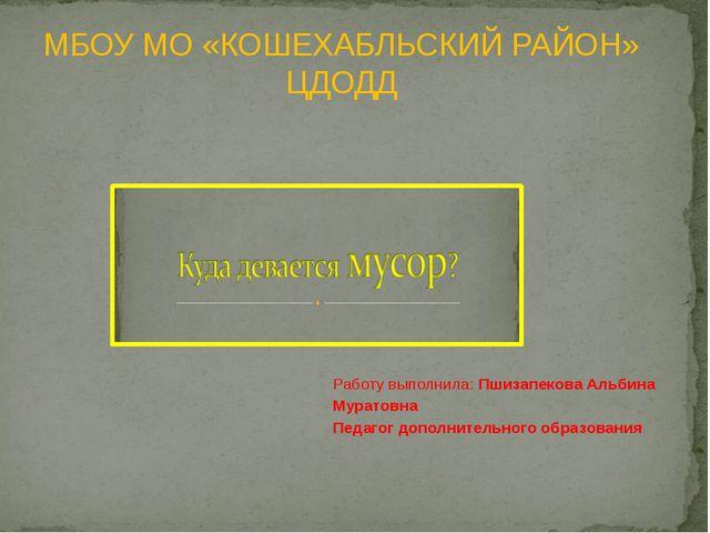 Работу выполнила: Пшизапекова Альбина Муратовна Педагог дополнительного обра...