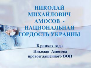 НИКОЛАЙ МИХАЙЛОВИЧ АМОСОВ - НАЦИОНАЛЬНАЯ ГОРДОСТЬ УКРАИНЫ В рамках года Никол