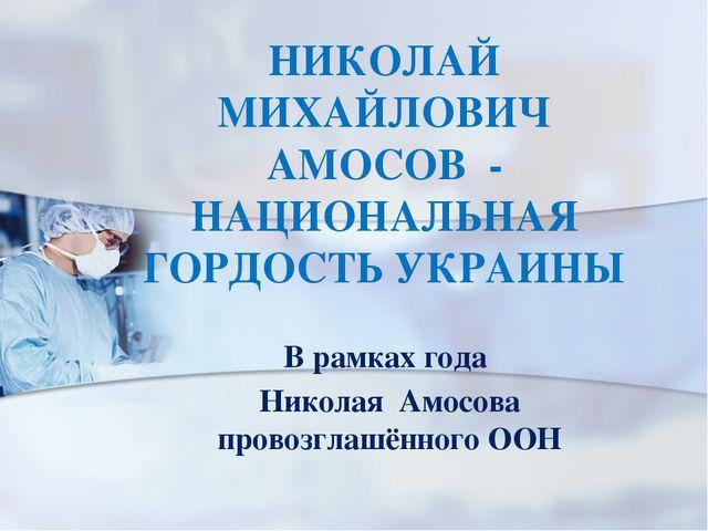 НИКОЛАЙ МИХАЙЛОВИЧ АМОСОВ - НАЦИОНАЛЬНАЯ ГОРДОСТЬ УКРАИНЫ В рамках года Никол...