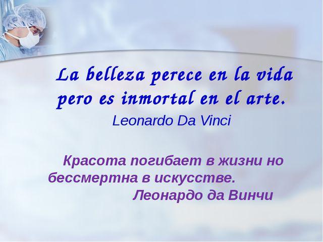 La belleza perece en la vida pero es inmortal en el arte. Leonardo Da Vinci...