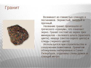 Гранит Возникает из глинистых сланцев и песчаников. Зернистый, твёрдый и проч
