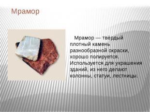Мрамор Мрамор — твёрдый плотный камень разнообразной окраски, хорошо полирует