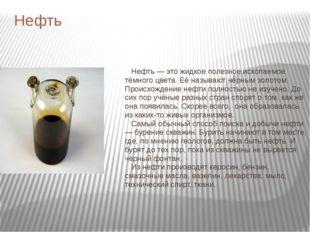 Нефть Нефть — это жидкое полезное ископаемое тёмного цвета. Её называют чёрны