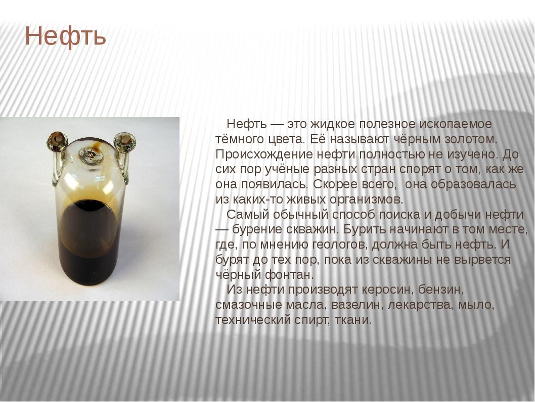 Нефть Нефть — это жидкое полезное ископаемое тёмного цвета. Её называют чёрны...