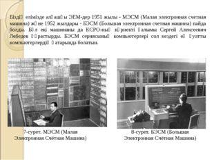 Біздің елімізде алғашқы ЭЕМ-дер 1951 жылы - МЭСМ (Малая электронная счетная м