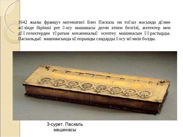 1642 жылы француз математигі Блез Паскаль он тоғыз жасында дүние жүзінде бірі...