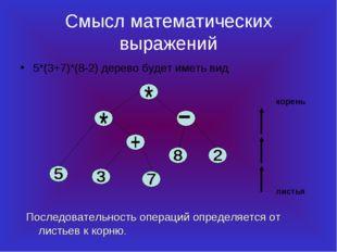 Смысл математических выражений 5*(3+7)*(8-2) дерево будет иметь вид Последова
