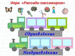 Игра «Рассади пассажиров» Одушевлённые Неодушевлённые ЧТО? КТО?