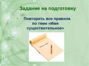 Задание на подготовку Повторить все правила по теме «Имя существительное»