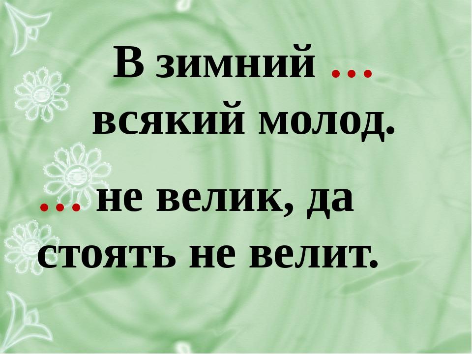 В зимний … всякий молод. … не велик, да стоять не велит.