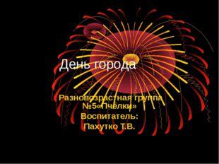 День города Разновозрастная группа №5«Пчёлки» Воспитатель: Пахутко Т.В.
