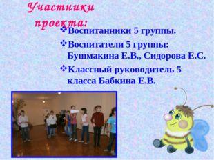 Участники проекта: Воспитанники 5 группы. Воспитатели 5 группы: Бушмакина Е.В