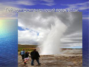 Гейзер – фонтанирующий поток воды.