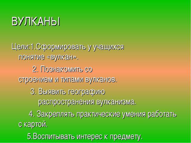 ВУЛКАНЫ Цели:1.Сформировать у учащихся  понятие «вулкан».  2. Познакомить...