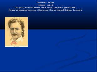Вашкевич Лидия. Пионер – герой. Она рискуя своей жизнью, помогла вести борьбу