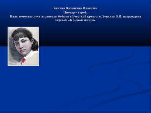 Зенкина Валентина Ивановна. Пионер – герой. Валя помогала лечить раненых бойц