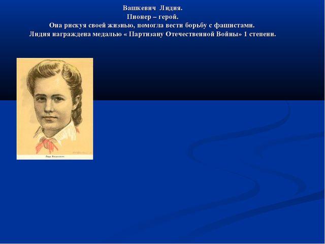 Вашкевич Лидия. Пионер – герой. Она рискуя своей жизнью, помогла вести борьбу...