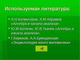 Используемая литература: А.Н.Колмогоров, А.М.Абрамов «Алгебра и начала анализ