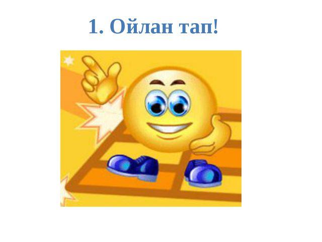 1. Ойлан тап!