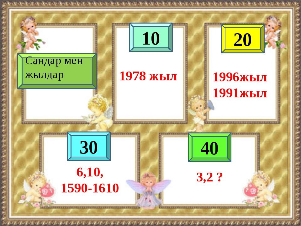 10 40 20 30 1978 жыл 1996жыл 1991жыл 6,10, 1590-1610 Сандар мен жылдар 3,2 ?