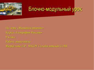 Блочно-модульный урок По теме «Машиностроение» Курса «География России» 9 кл