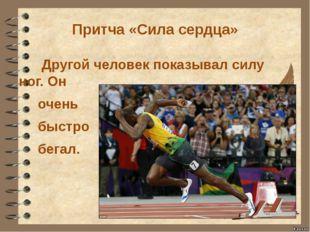 Притча «Сила сердца» Другой человек показывал силу ног. Он очень быстро бегал.
