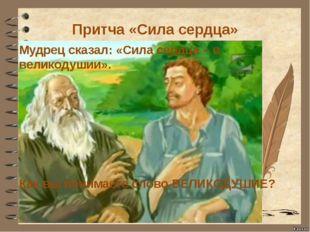 Притча «Сила сердца» Мудрец сказал: «Сила сердца – в великодушии». Как вы пон