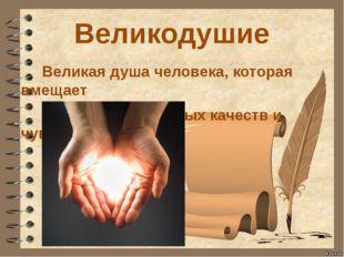 Великодушие Великая душа человека, которая вмещает множество добрых качеств и